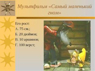 Мультфильм «Самый маленький гном» Его рост: А. 75 см.; Б. 20 дюймов; В. 10 ар