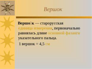 Вершок Вершо́к — старорусская единица измерения, первоначально равнялась длин