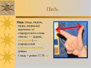 Пядь Пядь (пяда, пядень, пядка, пяденька) вероятнее от старорусского слова «п