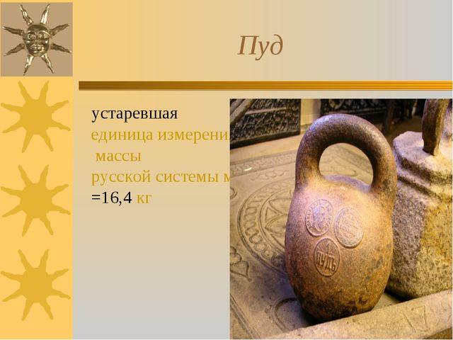 Пуд устаревшая единица измерения массы русской системы мер=16,4 кг