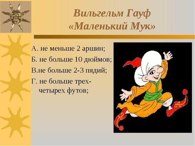 Вильгельм Гауф «Маленький Мук» А. не меньше 2 аршин; Б. не больше 10 дюймов;...