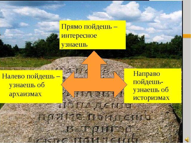 Направо пойдешь-узнаешь об историзмах Налево пойдешь – узнаешь об архаизмах...