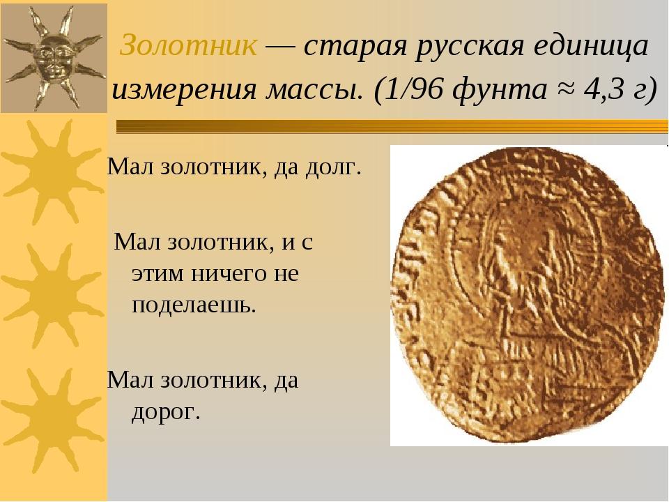 Золотник — старая русская единица измерения массы. (1/96 фунта ≈ 4,3 г) Мал з...