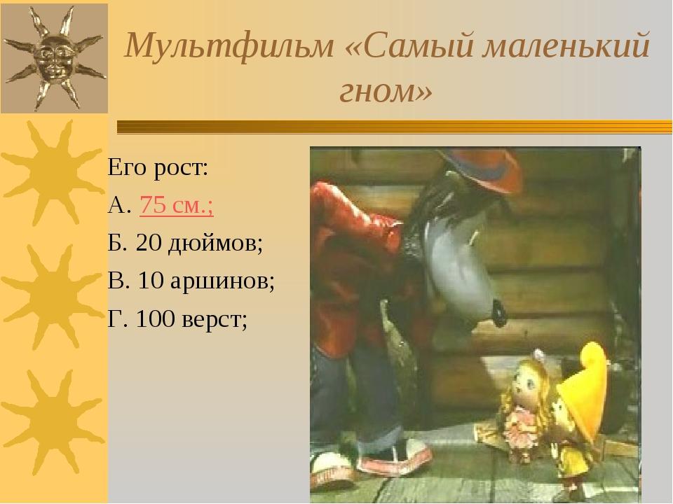 Мультфильм «Самый маленький гном» Его рост: А. 75 см.; Б. 20 дюймов; В. 10 ар...