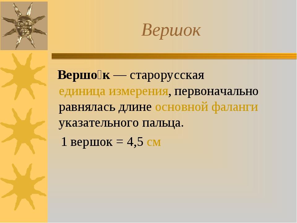 Вершок Вершо́к — старорусская единица измерения, первоначально равнялась длин...