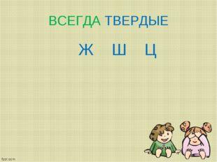 ВСЕГДА ТВЕРДЫЕ Ж Ш Ц