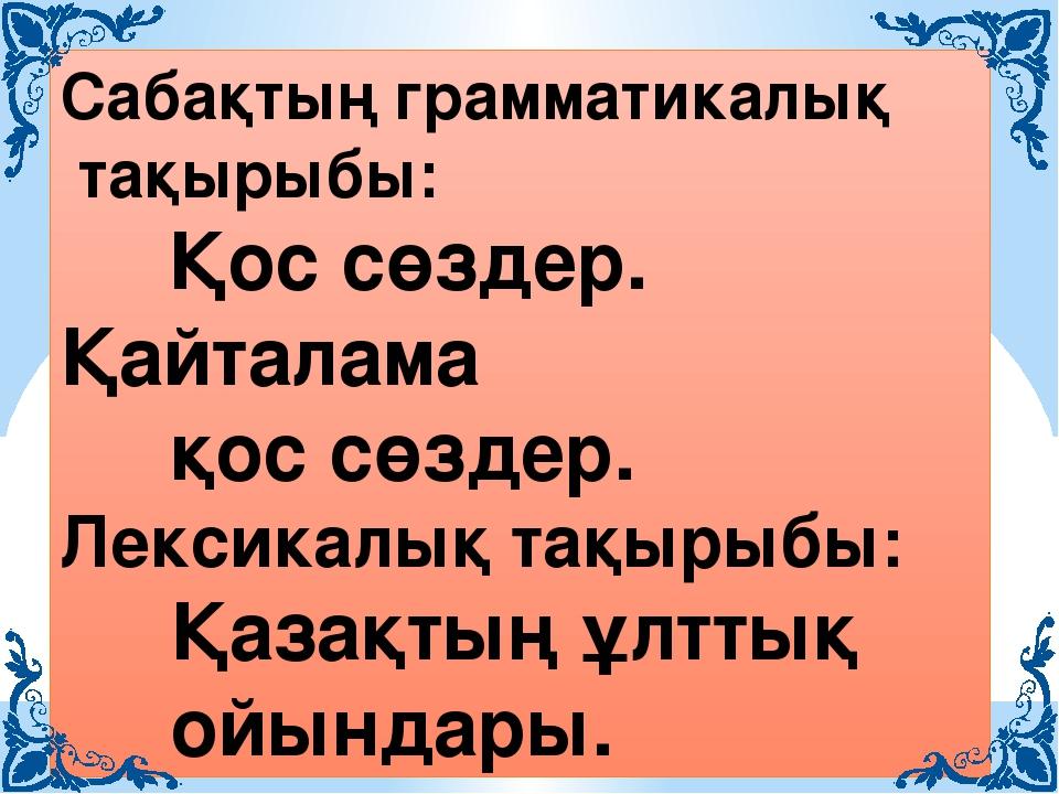 Сабақтың грамматикалық тақырыбы: Қос сөздер. Қайталама қос сөздер. Лексикалық...