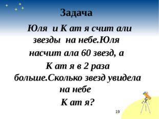 Юля и К ат я счит али звезды на небе.Юля насчит ала 60 звезд, а К ат я в 2 р
