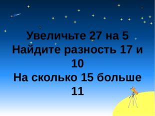 Увеличьте 27 на 5 Найдите разность 17 и 10 На сколько 15 больше 11