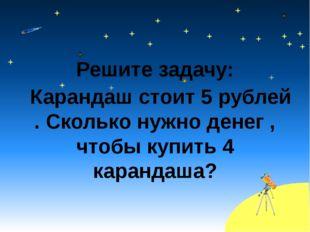 Решите задачу: Карандаш стоит 5 рублей . Сколько нужно денег , чтобы купить