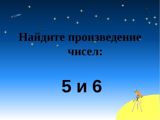 Найдите произведение чисел: 5 и 6