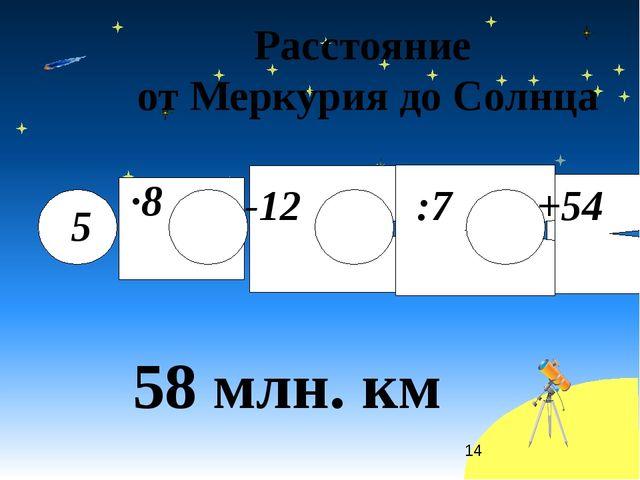 Расстояние от Меркурия до Солнца 58 млн. км 5 ·8 -12 :7 +54