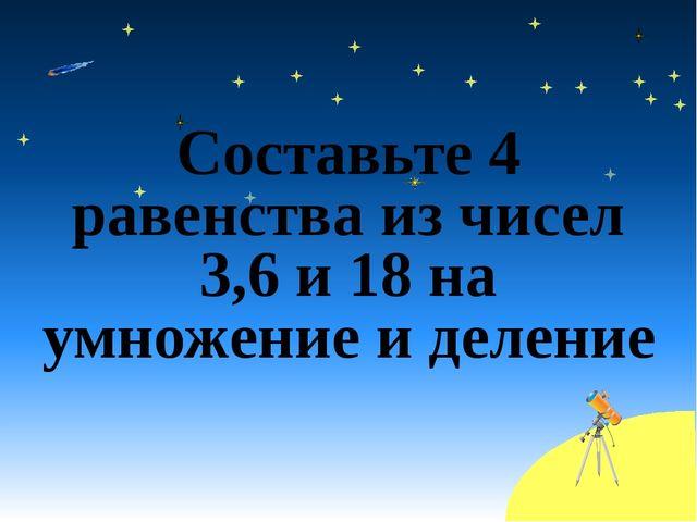 Составьте 4 равенства из чисел 3,6 и 18 на умножение и деление