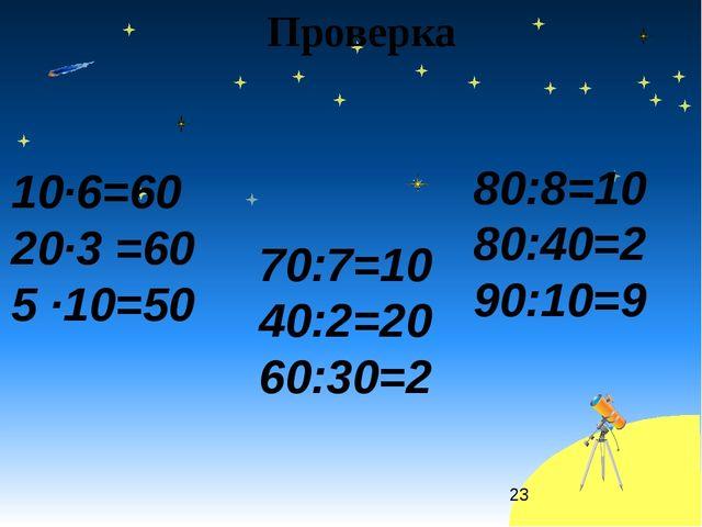 Проверка 10·6=60 20·3 =60 5 ·10=50 70:7=10 40:2=20 60:30=2 80:8=10 80:40=2 90...