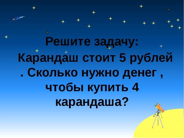 Решите задачу: Карандаш стоит 5 рублей . Сколько нужно денег , чтобы купить...