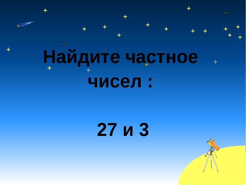 Найдите частное чисел : 27 и 3