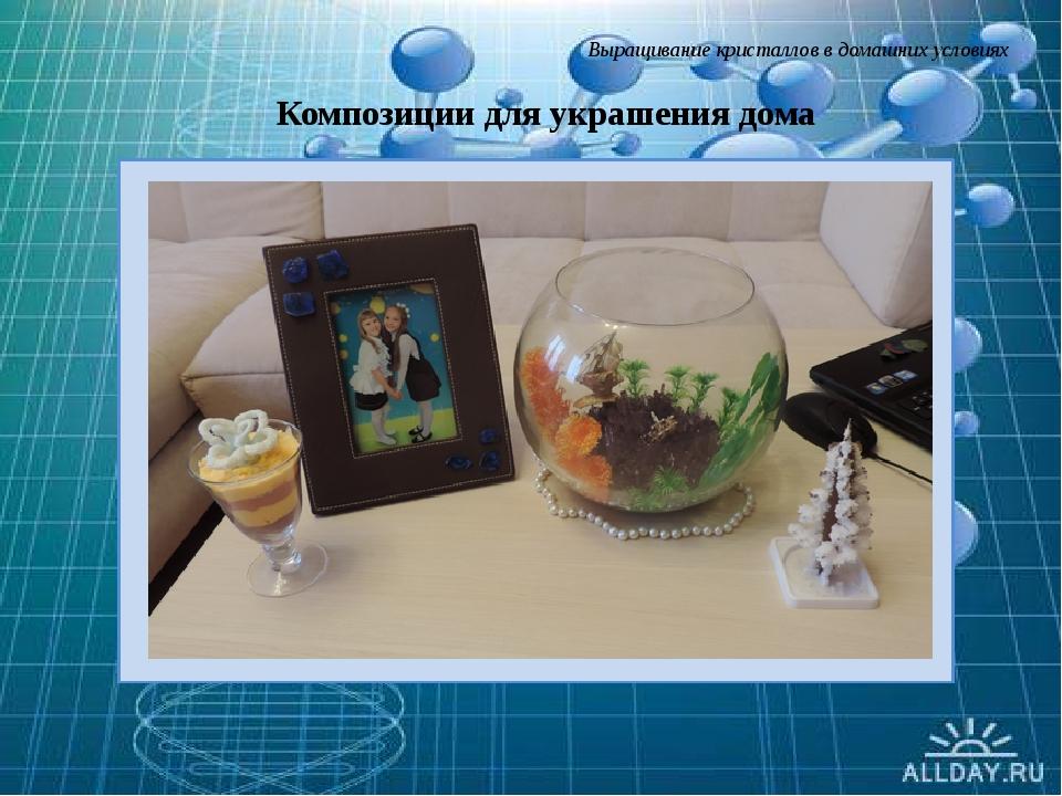 Выращивание кристаллов в домашних условиях Композиции для украшения дома Сла...
