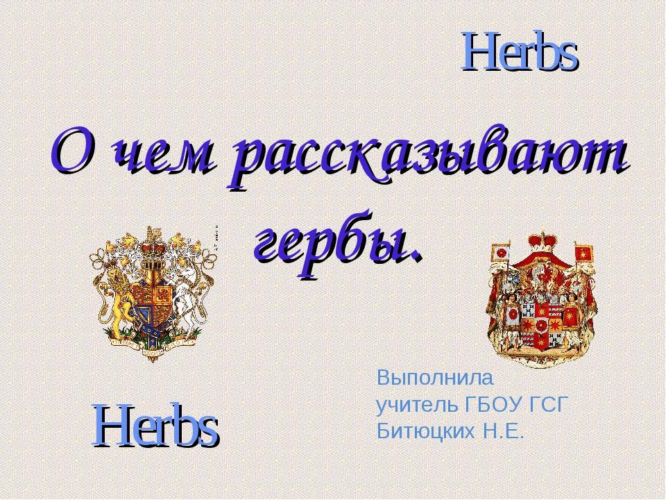 О чем рассказывают гербы. Herbs Herbs Выполнила учитель ГБОУ ГСГ Битюцких Н.Е.