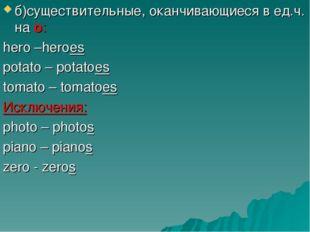 б)существительные, оканчивающиеся в ед.ч. на o: hero –heroes potato – potatoe
