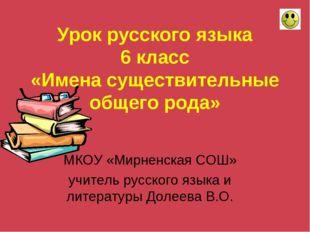 Урок русского языка 6 класс «Имена существительные общего рода» МКОУ «Мирненс