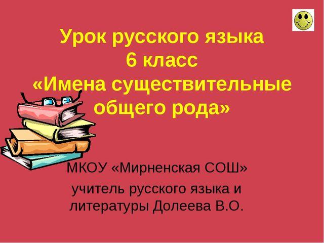 Урок русского языка 6 класс «Имена существительные общего рода» МКОУ «Мирненс...