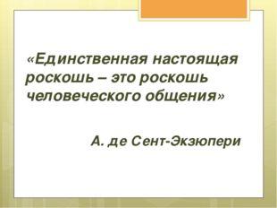 «Единственная настоящая роскошь – это роскошь человеческого общения» А. де Се