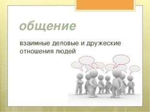 общение взаимные деловые и дружеские отношения людей