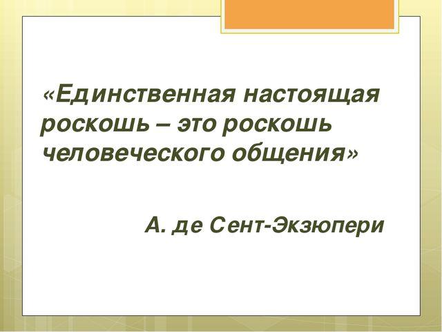 «Единственная настоящая роскошь – это роскошь человеческого общения» А. де Се...