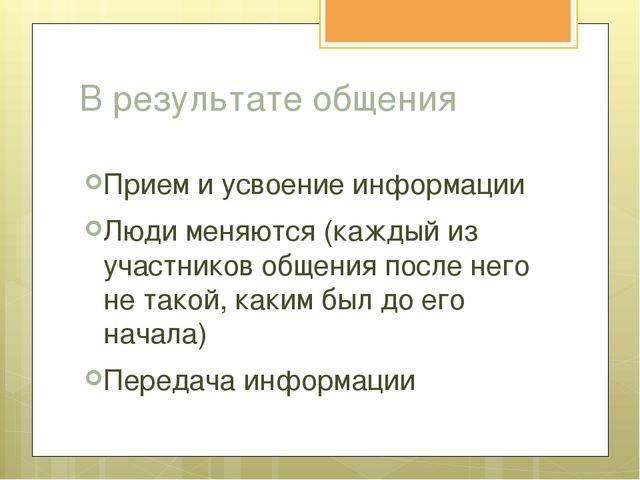 В результате общения Прием и усвоение информации Люди меняются (каждый из уча...