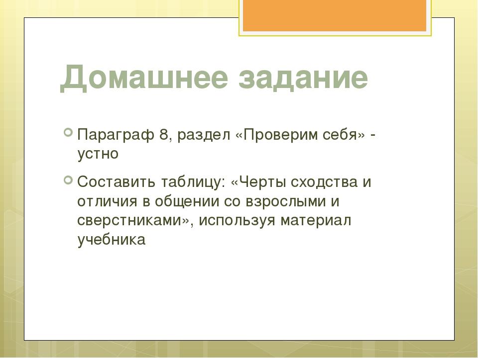 Домашнее задание Параграф 8, раздел «Проверим себя» - устно Составить таблицу...