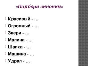 «Подбери синоним» Красивый - … Огромный - … Звери - … Малина - … Шапка - … Ма