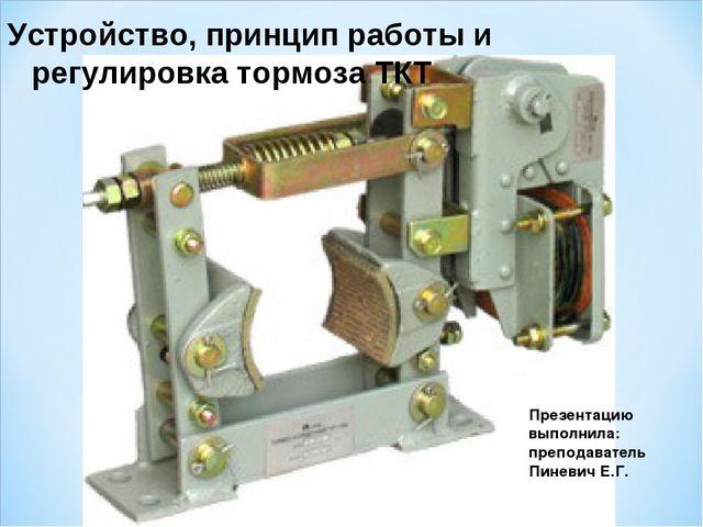 Устройство, принцип работы и регулировка тормоза ТКТ Презентацию выполнила: п...