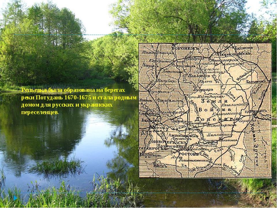 Репьевка была образована на берегах реки Потудань 1670-1675 и стала родным до...
