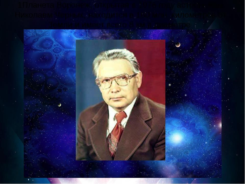 1Планета Воронеж, открытая в 1976 году астрономом Николаем Черных, находится...