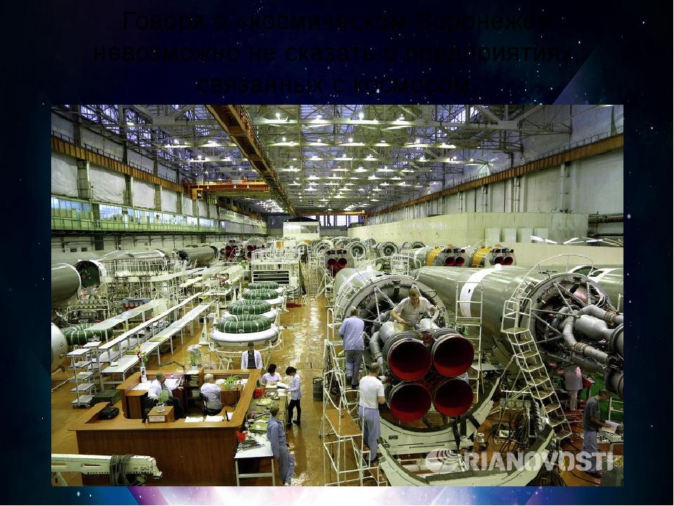 Говоря о «космическом Воронеже» невозможно не сказать о предприятиях, связан...