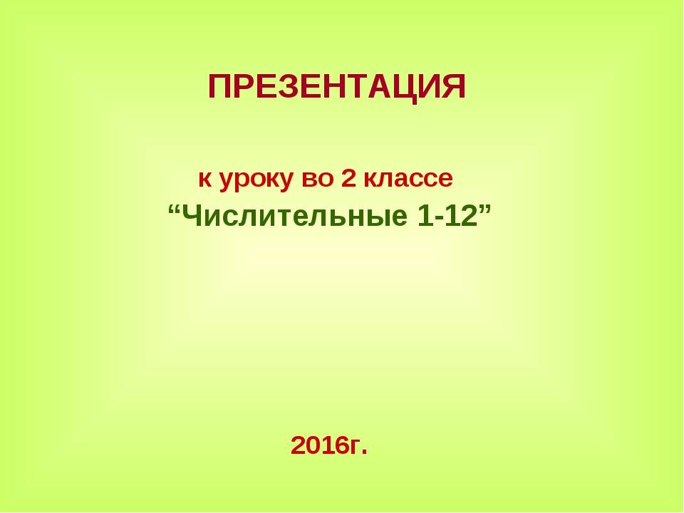 """ПРЕЗЕНТАЦИЯ к уроку во 2 классе """"Числительные 1-12"""" 2016г."""