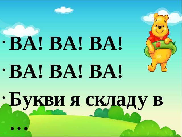Загадкові чистомовки ВА! ВА! ВА! ВА! ВА! ВА! Букви я складу в … (слова).