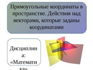 Прямоугольные координаты в пространстве. Действия над векторами, которые зад