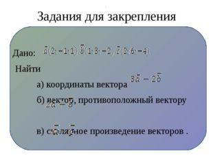 Задания для закрепления Дано: Найти а) координаты вектора б) вектор, противо