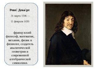 Рене́ Дека́рт 31 марта 1596 — 11 февраля 1650 французский философ, математик