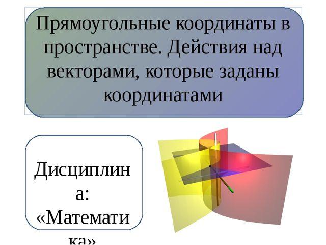 Прямоугольные координаты в пространстве. Действия над векторами, которые зад...