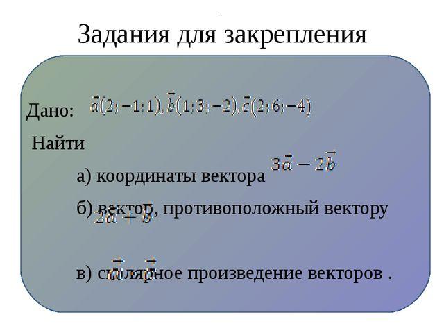 Задания для закрепления Дано: Найти а) координаты вектора б) вектор, противо...