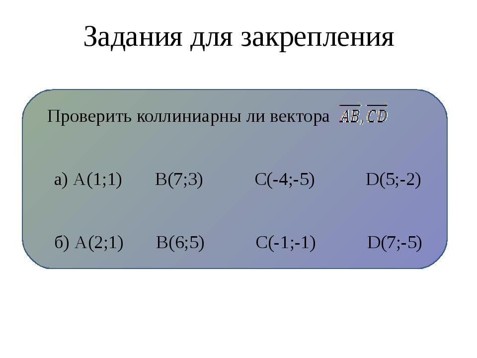 Задания для закрепления Проверить коллиниарны ли вектора а) А(1;1) В(7;3) С(...