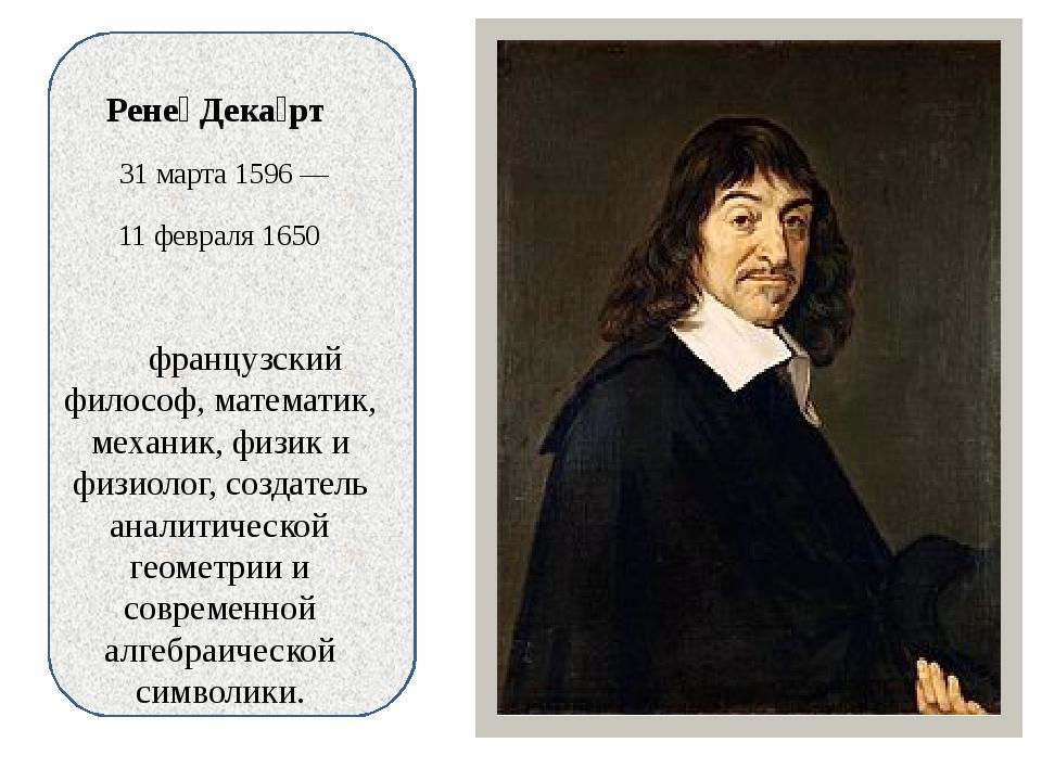 Рене́ Дека́рт 31 марта 1596 — 11 февраля 1650 французский философ, математик...