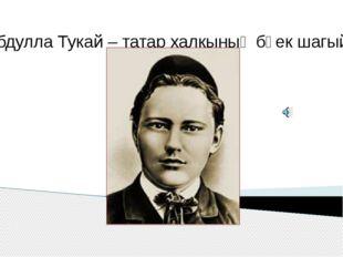 Габдулла Тукай – татар халкының бөек шагыйре.