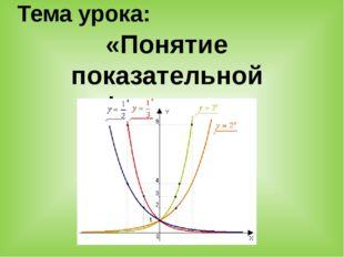 Тема урока: «Понятие показательной функции».