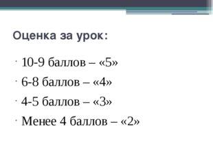 Оценка за урок: 10-9 баллов – «5» 6-8 баллов – «4» 4-5 баллов – «3» Менее 4 б