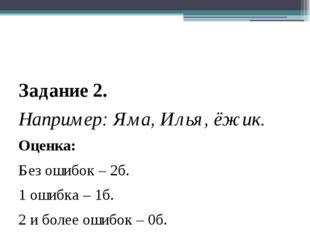 Задание 2. Например: Яма, Илья, ёжик. Оценка: Без ошибок – 2б. 1 ошибка – 1б