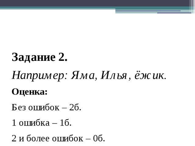 Задание 2. Например: Яма, Илья, ёжик. Оценка: Без ошибок – 2б. 1 ошибка – 1б...
