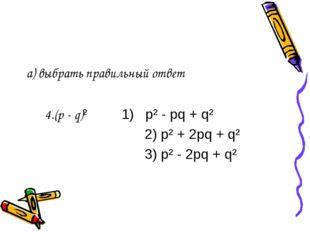 а) выбрать правильный ответ 4.(p - q)² 1) p² - pq + q² 2) p² + 2pq + q² 3) p²